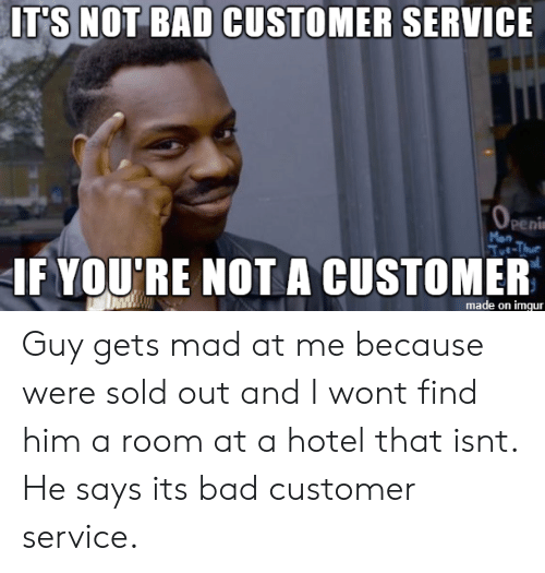 Bad, I Won, and Hotel: T'S NOT BAD CUSTOMER SERVICE  peni  Mon  IF VOU'RE NOT A CUSTOMER  made on imgur Guy gets mad at me because were sold out and I wont find him a room at a hotel that isnt. He says its bad customer service.