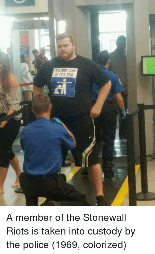riots: TS NOT GAY  F IT'S TSA A member of the Stonewall Riots is taken into custody by the police (1969, colorized)