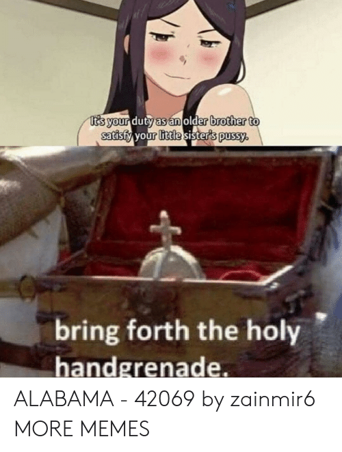 Older Brother: t's your duty as an older brother to  satisfy your little sister's pussy.  bring forth the holy  handgrenade. ALABAMA - 42069 by zainmir6 MORE MEMES