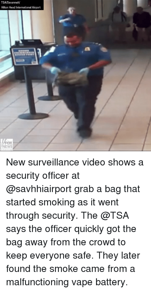 Hilton: TSA/Savannah/  Hilton Head International Airport  FOX  NEWS New surveillance video shows a security officer at @savhhiairport grab a bag that started smoking as it went through security. The @TSA says the officer quickly got the bag away from the crowd to keep everyone safe. They later found the smoke came from a malfunctioning vape battery.