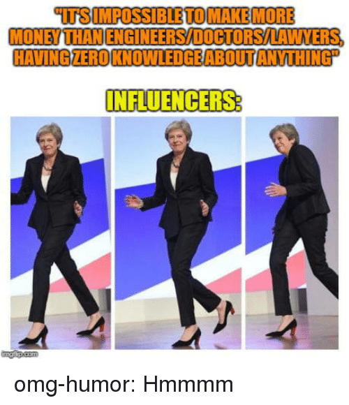 Money, Omg, and Tumblr: TSIMPOSSIBLETOMAKEMORE  MONEY THANENGINEERS/DOCTORSAAWVERS  HAVINGZEROKNOWLEDGEABOUTANYTHING  NFLUENCERS omg-humor:  Hmmmm