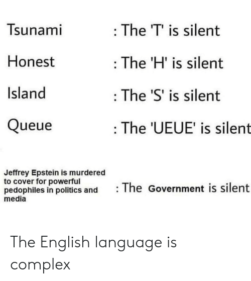 Politics: Tsunami  : The T' is silent  Honest  The 'H' is silent  Island  The 'S' is silent  Queue  : The 'UEUE' is silent  Jeffrey Epstein is murdered  to cover for powerful  pedophiles in politics and  media  The Government is silent The English language is complex