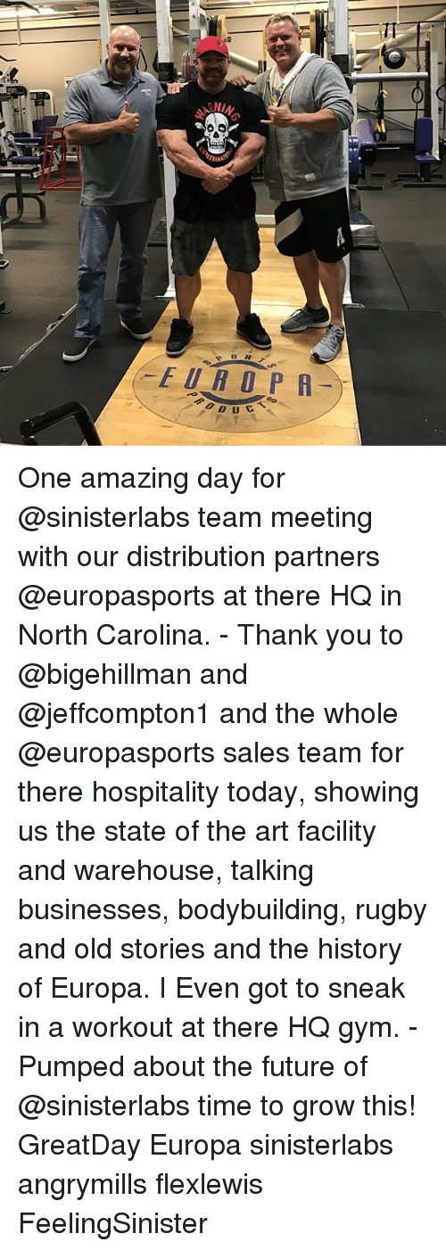Future, Gym, and Memes: TT  FEINpS  EUROPR  f0.D U  UCT s  DUC  N One amazing day for @sinisterlabs team meeting with our distribution partners @europasports at there HQ in North Carolina. - Thank you to @bigehillman and @jeffcompton1 and the whole @europasports sales team for there hospitality today, showing us the state of the art facility and warehouse, talking businesses, bodybuilding, rugby and old stories and the history of Europa. I Even got to sneak in a workout at there HQ gym. - Pumped about the future of @sinisterlabs time to grow this! GreatDay Europa sinisterlabs angrymills flexlewis FeelingSinister