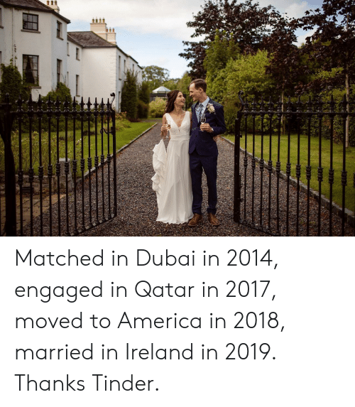 engaged: tt Matched in Dubai in 2014, engaged in Qatar in 2017, moved to America in 2018, married in Ireland in 2019. Thanks Tinder.