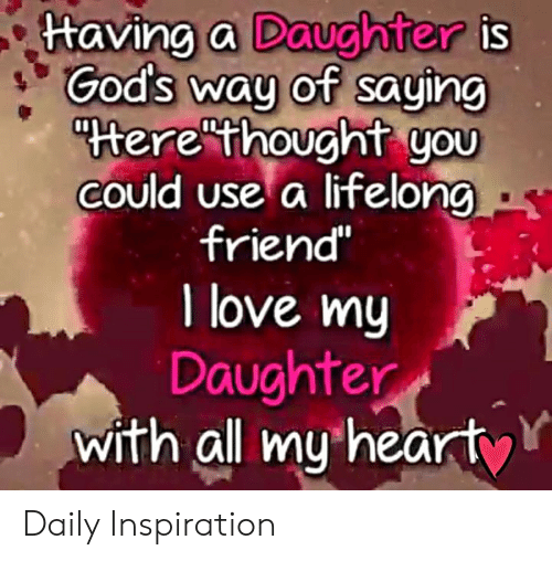 """Love, Memes, and Inspiration: ttaving a Daughter is  God's way of saying  """"terethought you  COuld use a lifelong  friend""""  I love my  Daughter  with all my hearty Daily Inspiration"""