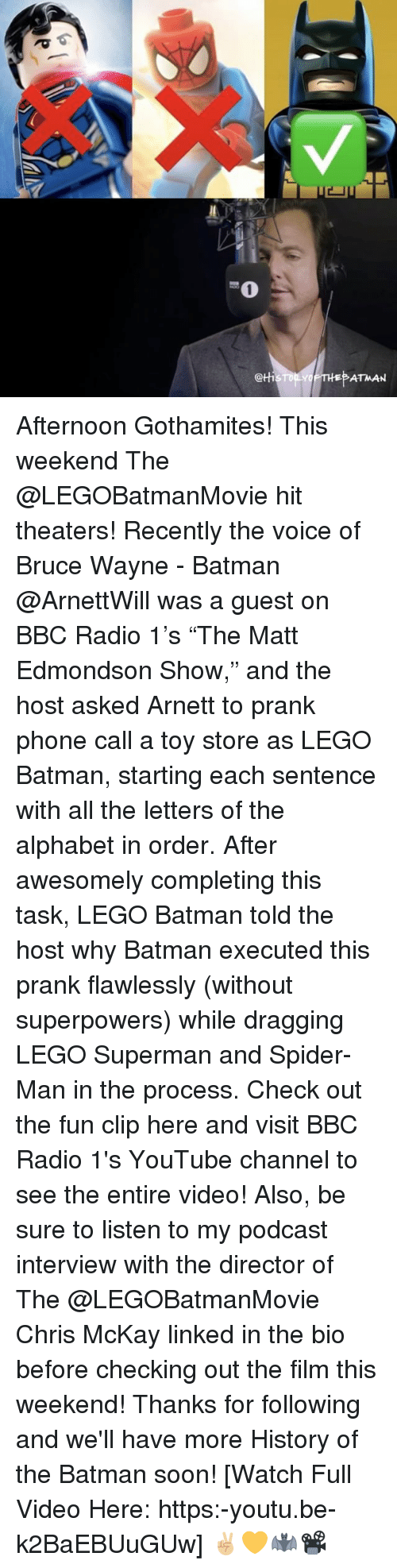 "Wayned: @tti  ATMAN Afternoon Gothamites! This weekend The @LEGOBatmanMovie hit theaters! Recently the voice of Bruce Wayne - Batman @ArnettWill was a guest on BBC Radio 1's ""The Matt Edmondson Show,"" and the host asked Arnett to prank phone call a toy store as LEGO Batman, starting each sentence with all the letters of the alphabet in order. After awesomely completing this task, LEGO Batman told the host why Batman executed this prank flawlessly (without superpowers) while dragging LEGO Superman and Spider-Man in the process. Check out the fun clip here and visit BBC Radio 1's YouTube channel to see the entire video! Also, be sure to listen to my podcast interview with the director of The @LEGOBatmanMovie Chris McKay linked in the bio before checking out the film this weekend! Thanks for following and we'll have more History of the Batman soon! [Watch Full Video Here: https:-youtu.be-k2BaEBUuGUw] ✌🏼💛🦇📽"