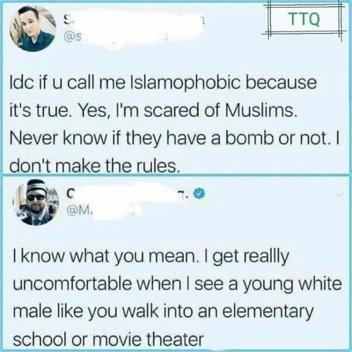 Memes, School, and True: TTQ  @s  ldc if u call me Islamophobic because  it's true. Yes, I'm scared of Muslims.  Never know if they have a bomb or not. I  don't make the rules.  @M.  I know what you mean. I get really  uncomfortable when I see a young white  male like you walk into an elementary  school or movie theater