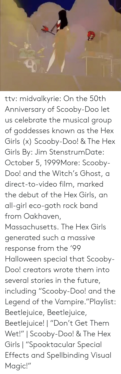 "scooby: ttv:  midvalkyrie: On the 50th Anniversary of Scooby-Doo let us celebrate the musical group of goddesses known as the Hex Girls (x) Scooby-Doo! & The Hex Girls By: Jim StenstrumDate: October 5, 1999More: Scooby-Doo! and the Witch's Ghost, a direct-to-video film, marked the debut of the Hex Girls, an all-girl eco-goth rock band from Oakhaven, Massachusetts. The Hex Girls generated such a massive response from the '99 Halloween special that Scooby-Doo! creators wrote them into several stories in the future, including ""Scooby-Doo! and the Legend of the Vampire.""Playlist: Beetlejuice, Beetlejuice, Beetlejuice! 