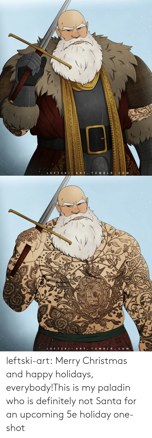 Santa: TU M BLR.CO M  LEFT SKI - A RT.   LEFT SKI -  ART.  TUMBLR.COM leftski-art:  Merry Christmas and happy holidays, everybody!This is my paladin who is definitely not Santa for an upcoming 5e holiday one-shot