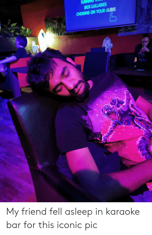 Karaoke Bar: TU  SICK LULLABIES  CHOKING ON YOUR ALIBIS My friend fell asleep in karaoke bar for this iconic pic
