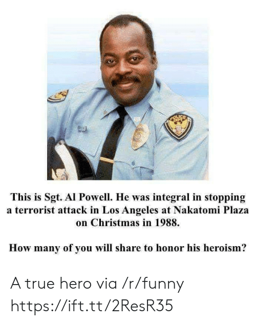 Powell: tu  This is Sgt. Al Powell. He was integral in stopping  a terrorist attack in Los Angeles at Nakatomi Plaza  on Christmas in 1988.  How many of you will share to honor his heroism? A true hero via /r/funny https://ift.tt/2ResR35