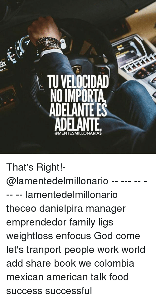 Family, Food, and God: TU VELOCIDAD  NO IMPORT  ADELANTE E  ADELANTE  @MENTESMILLONARIAS That's Right!-@lamentedelmillonario -- --- -- --- -- lamentedelmillonario theceo danielpira manager emprendedor family ligs weightloss enfocus God come let's tranport people work world add share book we colombia mexican american talk food success successful