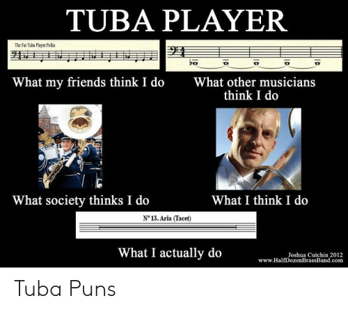 Funny Band Memes: TUBA PLAYER  The F Tub Player Phla  What my friends think I do  What other musicians  think I do  What society thinks I do  What I think I do  N° 13. Aria (Tacet)  What I actually do  Joshua Cutchin 2012  www.HalfDozenBrassBand.com Tuba Puns