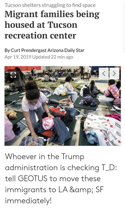 Arizona, Space, and Star: Tucson shelters struggling to find space  Migrant families being  housed at Tucson  recreation center  By Curt Prendergast Arizona Daily Star  Apr 19, 2019 Updated 22 min ago  Cr Whoever in the Trump administration is checking T_D: tell GEOTUS to move these immigrants to LA & SF immediately!