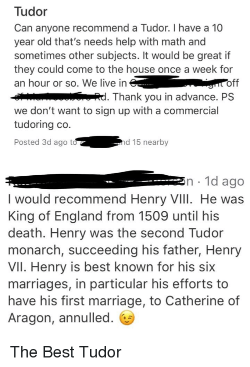 England, Marriage, and Thank You: Tudor  Can anyone recommend a Tudor. I have a 10  year old that's needs help with math and  sometimes other subjects. It would be great if  they could come to the house once a week for  an hour or so. We live in  off  Thank you in advance. PS  we don't want to sign up with a commercial  tudoring co  Posted 3d ago t  d 15 nearby  n.1d ago  I would recommend Henry VIII. He was  King of England from 1509 until his  death. Henry was the second Tudor  monarch, succeeding his father, Henry  VII. Henry is best known for his six  marriages, in particular his efforts to  have his first marriage, to Catherine of  Aragon, annulled.