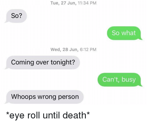 Relationships, Texting, and Death: Tue, 27 Jun, 11:34 PM  So?  So what  Wed, 28 Jun, 6:12 PM  Coming over tonight?  Can't, busy  Whoops wrong person *eye roll until death*