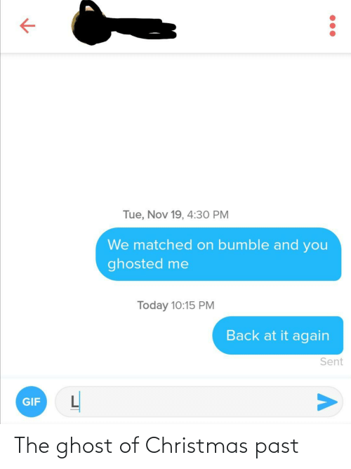 ghosted: Tue, Nov 19, 4:30 PM  We matched on bumble and you  ghosted me  Today 10:15 PM  Back at it again  Sent  GIF The ghost of Christmas past