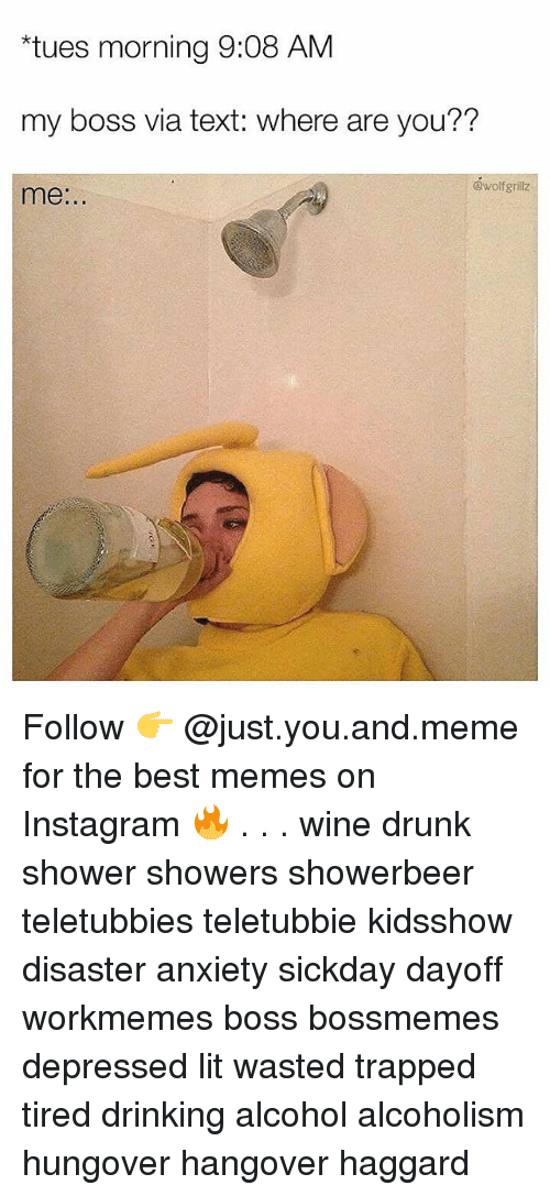 "Teletubbie: ""tues morning 9:08 AM  my boss via text: where are you??  @wolfgrillz  me:.. Follow 👉 @just.you.and.meme for the best memes on Instagram 🔥 . . . wine drunk shower showers showerbeer teletubbies teletubbie kidsshow disaster anxiety sickday dayoff workmemes boss bossmemes depressed lit wasted trapped tired drinking alcohol alcoholism hungover hangover haggard"