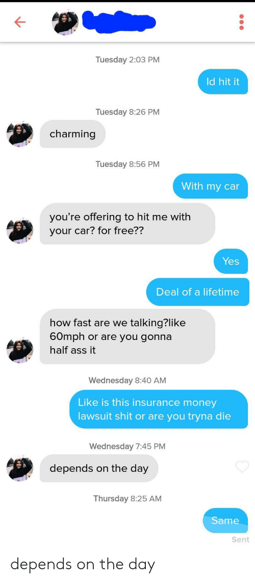 insurance: Tuesday 2:03 PM  Id hit it  Tuesday 8:26 PM  charming  Tuesday 8:56 PM  With my car  you're offering to hit me with  your car? for free??  Yes  Deal of a lifetime  how fast are we talking?like  60mph or are you gonna  half ass it  Wednesday 8:40 AM  Like is this insurance money  lawsuit shit or are you tryna die  Wednesday 7:45 PM  depends on the day  Thursday 8:25 AM  Same  Sent depends on the day