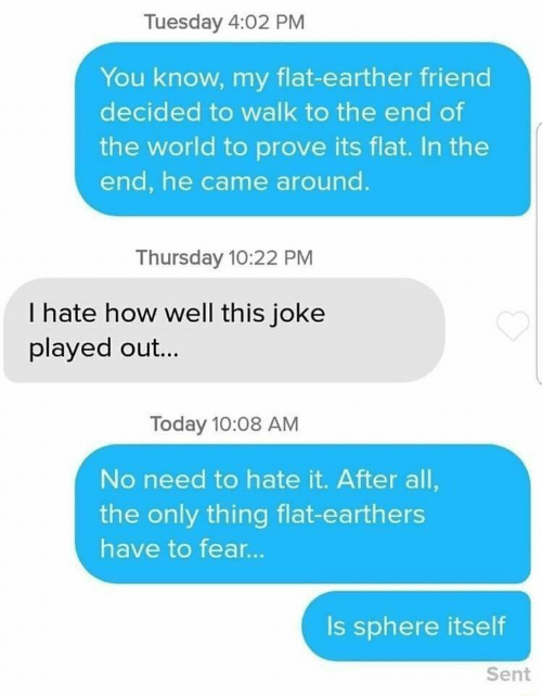 Fear Is: Tuesday 4:02 PM  You know, my flat-earther friend  decided to walk to the end of  the world to prove its flat. In the  end, he came around.  Thursday 10:22 PM  I hate how well this joke  played out...  Today 10:08 AM  No need to hate it. After all,  the only thing flat-earthers  have to fear...  Is sphere itself  Sent