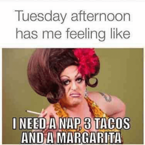 I Need A Nap: Tuesday afternoon  has me feelinglike  I NEED A NAP 3 TACOS  AND A MARGARITA
