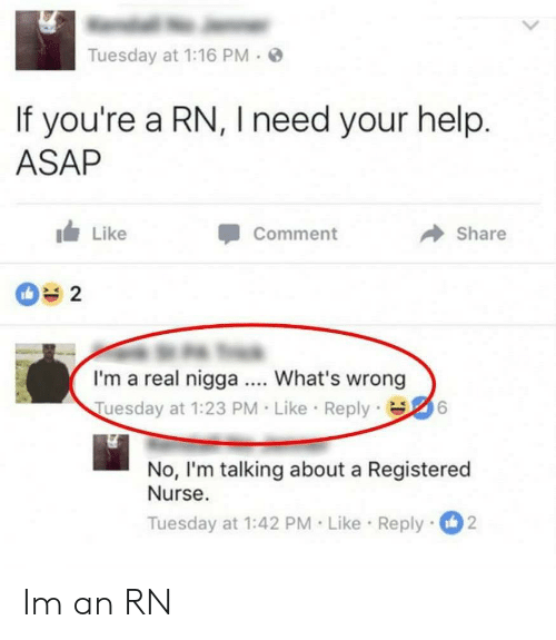 registered nurse: Tuesday at 1:16 PM .  If you're a RN, I need your help  ASAP  Like  Comment  Share  2  I'm a real nigga What's wrong  Tuesday at 1:23 PM Like Reply6  No, I'm talking about a Registered  Nurse.  Tuesday at 1:42 PM Like Reply2 Im an RN