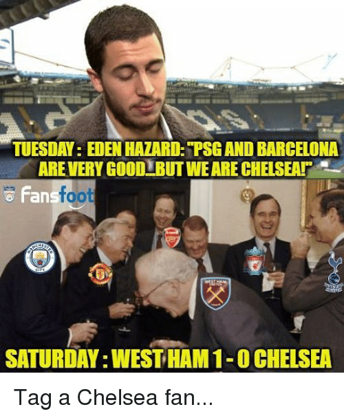 Barcelona, Chelsea, and Memes: TUESDAY: EDEN HAZARD: PSG AND BARCELONA  AREVERY GO0D BUT WE ARE CHELSEA  Fan  foot  SATURDAY:WEST HAM 1-0CHELSEA Tag a Chelsea fan...