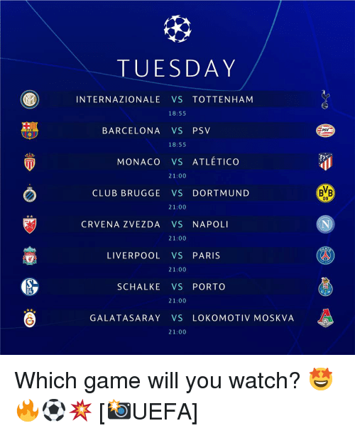 Barcelona, Club, and Memes: TUESDAY  INTERNAZIONALE VS TOTTENHAM  18:55  BARCELONA VS PSV  MONACO VS ATLÉTICO  21:00  CLUB BRUGGE VS DORTMUND  BB  09  CRVENA ZVEZDA VS NAPOLI  LIVERPOOL VS PARIS  21:00  SCHALKE VS PORTO  04  GALATASARAY VS LOKOMOTIV MOSKVA Which game will you watch? 🤩🔥⚽️💥 [📸UEFA]