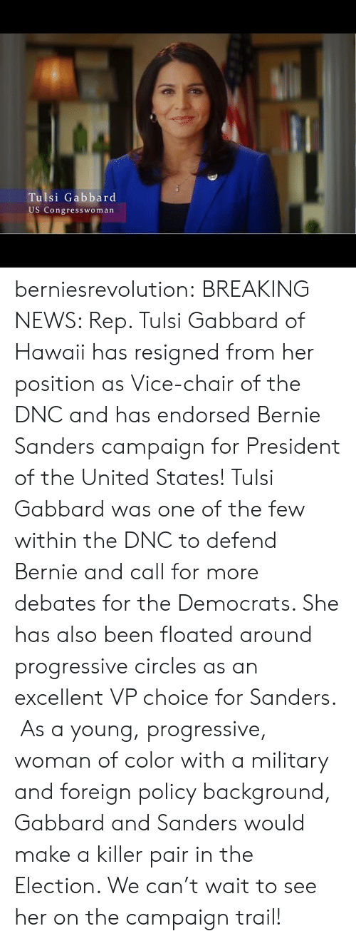 Trailing: Tulsi Gabbard  US Congresswoman berniesrevolution:  BREAKING NEWS: Rep. Tulsi Gabbard of Hawaii has resigned from her position as Vice-chair of the DNC and has endorsed Bernie Sanders campaign for President of the United States! Tulsi Gabbard was one of the few within the DNC to defend Bernie and call for more debates for the Democrats. She has also been floated around progressive circles as an excellent VP choice for Sanders.  As a young, progressive, woman of color with a military and foreign policy background, Gabbard and Sanders would make a killer pair in the Election. We can't wait to see her on the campaign trail!