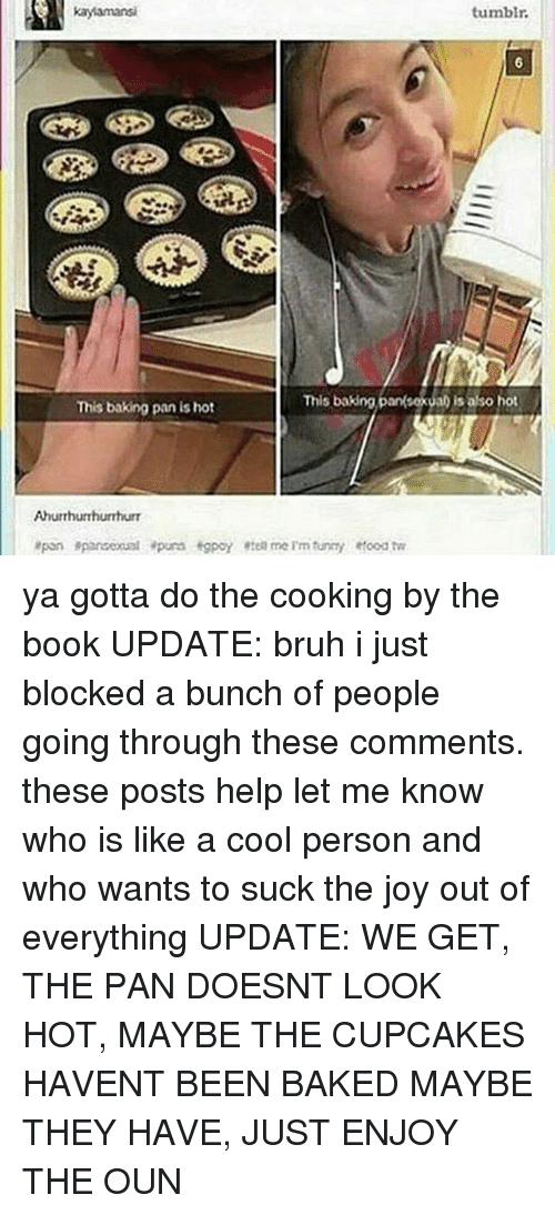 a-cool-person: tumbir.  This baking panksexual is also hot  This baking panka is asoht  This baking pan is hot  Ahurthuhurrhurr ya gotta do the cooking by the book UPDATE: bruh i just blocked a bunch of people going through these comments. these posts help let me know who is like a cool person and who wants to suck the joy out of everything UPDATE: WE GET, THE PAN DOESNT LOOK HOT, MAYBE THE CUPCAKES HAVENT BEEN BAKED MAYBE THEY HAVE, JUST ENJOY THE OUN