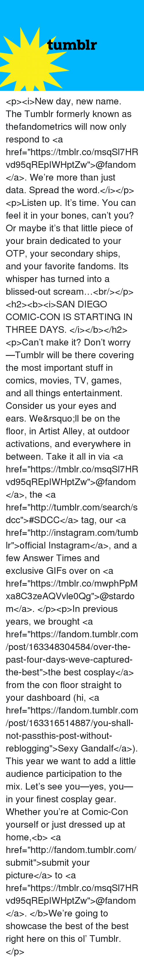 """formerly: tumblr <p><i>New day, new name. The Tumblr formerly known as thefandometrics will now only respond to <a href=""""https://tmblr.co/msqSl7HRvd95qREpIWHptZw"""">@fandom</a>. We're more than just data. Spread the word.</i></p><p>Listen up. It's time. You can feel it in your bones, can't you? Or maybe it's that little piece of your brain dedicated to your OTP, your secondary ships, and your favorite fandoms. Its whisper has turned into a blissed-out scream…<br/></p><h2><b><i>SAN DIEGO COMIC-CON IS STARTING IN THREE DAYS. </i></b></h2><p>Can't make it? Don't worry—Tumblr will be there covering the most important stuff in comics, movies, TV, games, and all things entertainment. Consider us your eyes and ears. We&rsquo;ll be on the floor, in Artist Alley, at outdoor activations, and everywhere in between. Take it all in via <a href=""""https://tmblr.co/msqSl7HRvd95qREpIWHptZw"""">@fandom</a>, the <a href=""""http://tumblr.com/search/sdcc"""">#SDCC</a> tag, our <a href=""""http://instagram.com/tumblr"""">official Instagram</a>, and a few Answer Times and exclusive GIFs over on <a href=""""https://tmblr.co/mwphPpMxa8C3zeAQVvle0Qg"""">@stardom</a>. </p><p>In previous years, we brought <a href=""""https://fandom.tumblr.com/post/163348304584/over-the-past-four-days-weve-captured-the-best"""">the best cosplay</a> from the con floor straight to your dashboard (hi, <a href=""""https://fandom.tumblr.com/post/163316514887/you-shall-not-passthis-post-without-reblogging"""">Sexy Gandalf</a>). This year we want to add a little audience participation to the mix. Let's see you—yes, you—in your finest cosplay gear. Whether you're at Comic-Con yourself or just dressed up at home,<b> <a href=""""http://fandom.tumblr.com/submit"""">submit your picture</a>to <a href=""""https://tmblr.co/msqSl7HRvd95qREpIWHptZw"""">@fandom</a>.</b>We're going to showcase the best of the best right here on this ol' Tumblr.</p>"""