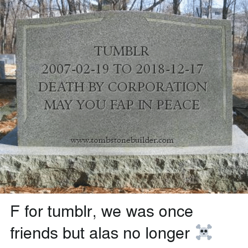 Friends, Tumblr, and Death: TUMBLR  2007-02-19 TO 2018-12-17  DEATH BY CORPORATION  MAY YOU FAP IN PEACE  ww.tombstone builder.com F for tumblr, we was once friends but alas no longer ☠️