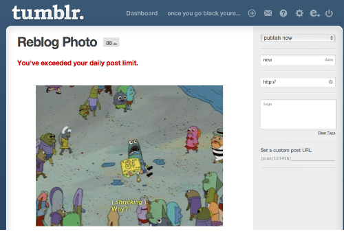 Post Limit: tumblr.  Dashboard  once you go black youre  0  0 * e.  publish now  Reblog Photo  as..  now  date  You've exceeded your daily post limit.  tags  Set a custom post URL  /post/123456/  shrieking  Why?!