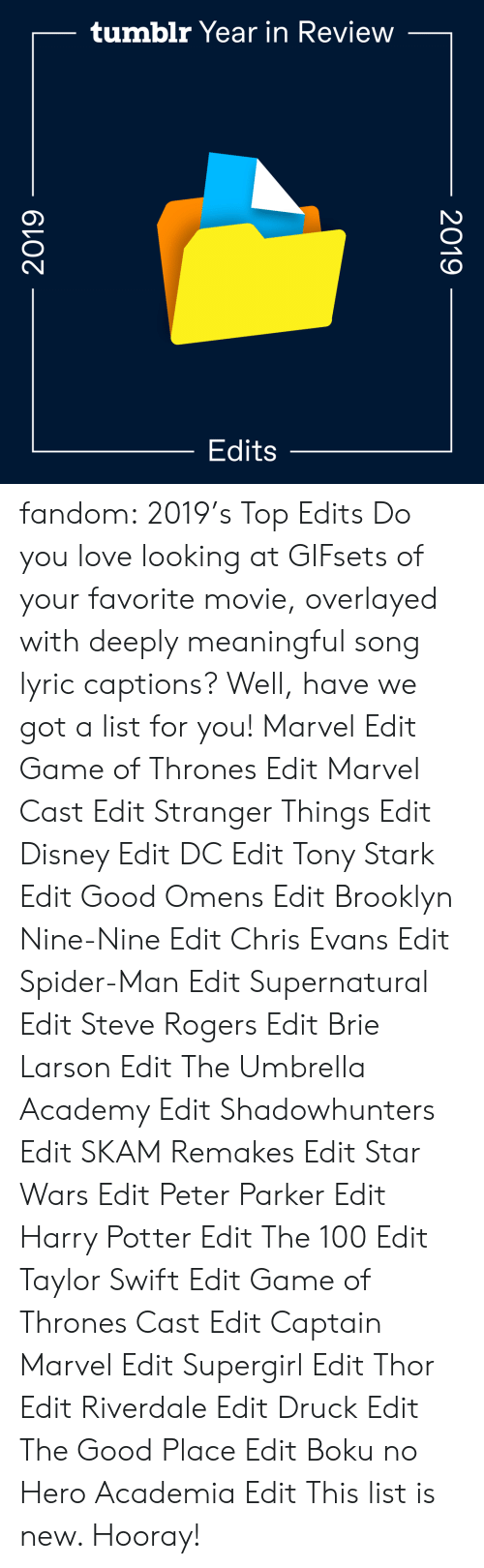 Meaningful: tumblr Year in Review  Edits  2019  2019 fandom:  2019's Top Edits  Do you love looking at GIFsets of your favorite movie, overlayed with deeply meaningful song lyric captions? Well, have we got a list for you!  Marvel Edit  Game of Thrones Edit  Marvel Cast Edit  Stranger Things Edit  Disney Edit  DC Edit  Tony Stark Edit  Good Omens Edit  Brooklyn Nine-Nine Edit  Chris Evans Edit  Spider-Man Edit  Supernatural Edit  Steve Rogers Edit  Brie Larson Edit  The Umbrella Academy Edit  Shadowhunters Edit  SKAM Remakes Edit  Star Wars Edit  Peter Parker Edit  Harry Potter Edit  The 100 Edit  Taylor Swift Edit  Game of Thrones Cast Edit  Captain Marvel Edit  Supergirl Edit  Thor Edit  Riverdale Edit  Druck Edit  The Good Place Edit  Boku no Hero Academia Edit This list is new. Hooray!