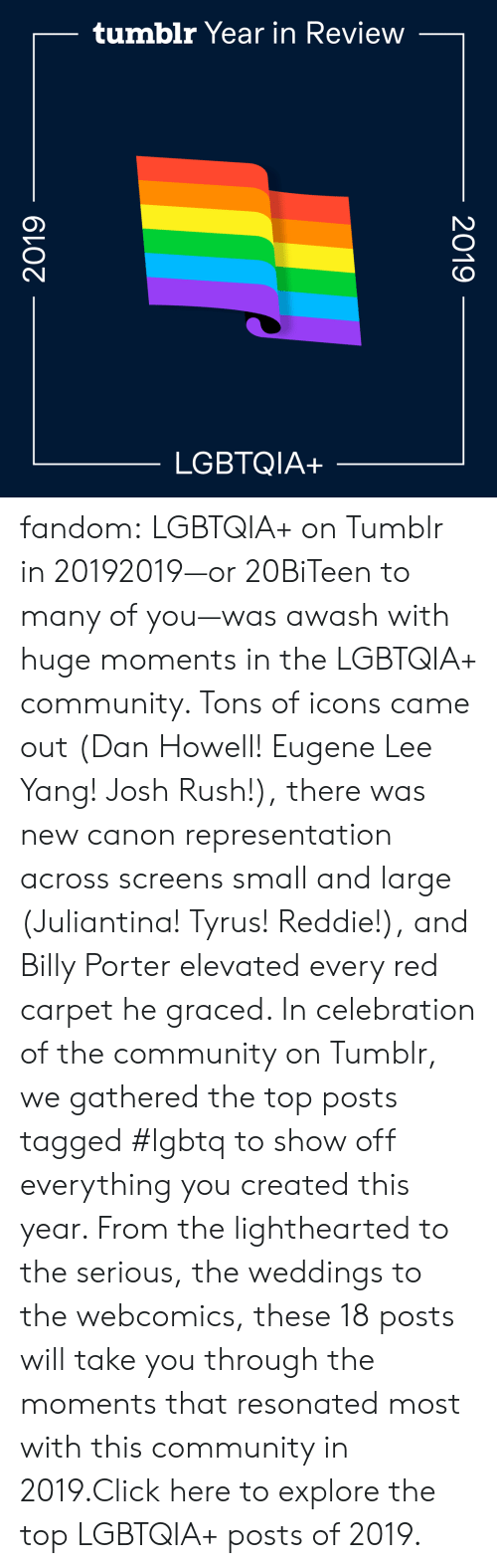 Click: tumblr Year in Review  LGBTQIA+  2019  2019 fandom:  LGBTQIA+ on Tumblr in 20192019—or 20BiTeen to many of you—was awash with huge moments in the LGBTQIA+ community. Tons of icons came out (Dan Howell! Eugene Lee Yang! Josh Rush!), there was new canon representation across screens small and large (Juliantina! Tyrus! Reddie!), and Billy Porter elevated every red carpet he graced. In celebration of the community on Tumblr, we gathered the top posts tagged #lgbtq to show off everything you created this year. From the lighthearted to the serious, the weddings to the webcomics, these 18 posts will take you through the moments that resonated most with this community in 2019.Click here to explore the top LGBTQIA+ posts of 2019.