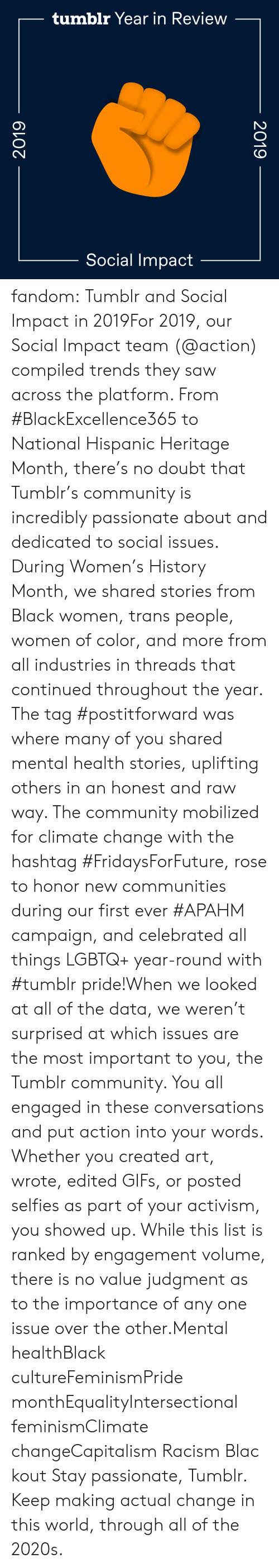 actual: tumblr Year in Review  Social Impact  2019  2019 fandom:  Tumblr and Social Impact in 2019For 2019, our Social Impact team (@action​) compiled trends they saw across the platform. From #BlackExcellence365 to National Hispanic Heritage Month, there's no doubt that Tumblr's community is incredibly passionate about and dedicated to social issues. During Women's History Month, we shared stories from Black women, trans people, women of color, and more from all industries in threads that continued throughout the year. The tag #postitforward was where many of you shared mental health stories, uplifting others in an honest and raw way. The community mobilized for climate change with the hashtag #FridaysForFuture, rose to honor new communities during our first ever #APAHM campaign, and celebrated all things LGBTQ+ year-round with #tumblr pride!When we looked at all of the data, we weren't surprised at which issues are the most important to you, the Tumblr community. You all engaged in these conversations and put action into your words. Whether you created art, wrote, edited GIFs, or posted selfies as part of your activism, you showed up. While this list is ranked by engagement volume, there is no value judgment as to the importance of any one issue over the other.Mental healthBlack cultureFeminismPride monthEqualityIntersectional feminismClimate changeCapitalism Racism Blackout Stay passionate, Tumblr. Keep making actual change in this world, through all of the 2020s.