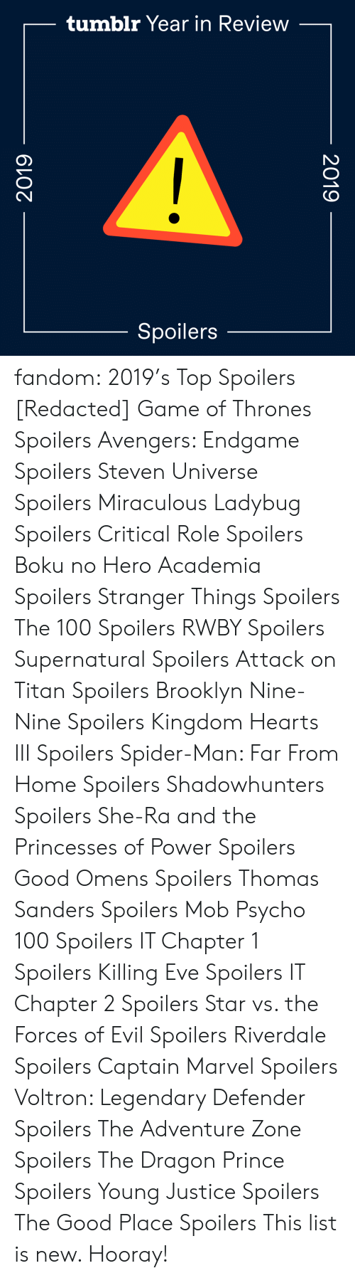 Hearts: tumblr Year in Review  Spoilers  2019  2019 fandom:  2019's Top Spoilers  [Redacted]  Game of Thrones Spoilers  Avengers: Endgame Spoilers  Steven Universe Spoilers  Miraculous Ladybug Spoilers  Critical Role Spoilers  Boku no Hero Academia Spoilers  Stranger Things Spoilers  The 100 Spoilers  RWBY Spoilers  Supernatural Spoilers  Attack on Titan Spoilers  Brooklyn Nine-Nine Spoilers  Kingdom Hearts III Spoilers  Spider-Man: Far From Home Spoilers  Shadowhunters Spoilers  She-Ra and the Princesses of Power Spoilers  Good Omens Spoilers  Thomas Sanders Spoilers  Mob Psycho 100 Spoilers  IT Chapter 1 Spoilers  Killing Eve Spoilers  IT Chapter 2 Spoilers  Star vs. the Forces of Evil Spoilers  Riverdale Spoilers  Captain Marvel Spoilers  Voltron: Legendary Defender Spoilers  The Adventure Zone Spoilers  The Dragon Prince Spoilers  Young Justice Spoilers  The Good Place Spoilers This list is new. Hooray!