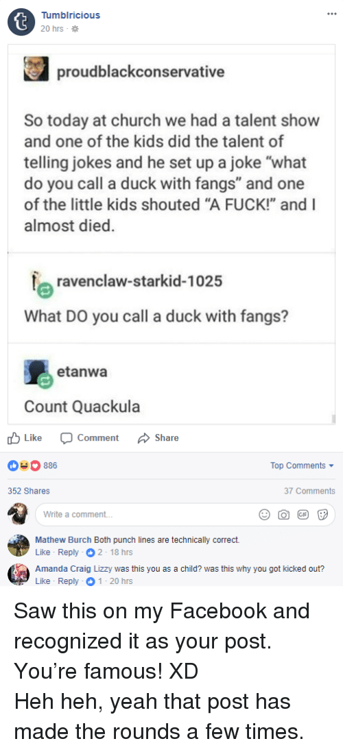 """Church, Facebook, and Saw: Tumblricious  20 hrs .  proudblackconservative  So today at church we had a talent show  and one of the kids did the talent of  telling jokes and he set up a joke """"what  do you call a duck with fangs"""" and one  of the little kids shouted """"A FUCK!"""" and I  almost died.  ravenclaw-starkid-1025  What DO you call a duck with fangs?  etanwa  Count Quackula  Like Comment Share  03886  Top Comments  352 Shares  37 Comments  Write a comment...  Mathew Burch Both punch lines are technically correct.  Like-Reply  Amanda Craig Lizzy was this you as a child? was this why you got kicked out?  Like Reply 1 20 hrs <p>Saw this on my Facebook and recognized it as your post. You're famous! XD</p> Heh heh, yeah that post has made the rounds a few times."""