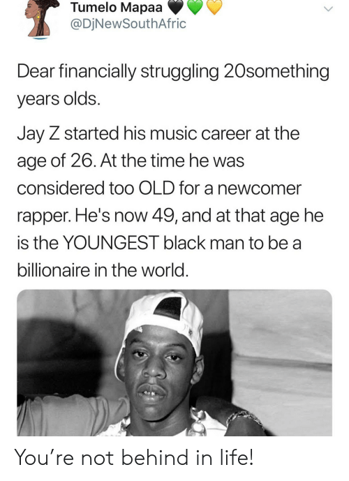 billionaire: Tumelo Mapaa  @DjNewSouthAfric  Dear financially struggling 20something  years olds.  Jay Z started his music career at the  age of 26. At the time he was  considered to0 OLD for a newcomer  rapper. He's now 49, and at that age he  is the YOUNGEST black man to be a  billionaire in the world. You're not behind in life!