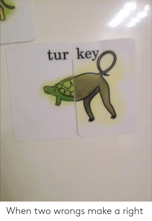 Wrongs, Make A, and Key: tur key When two wrongs make a right