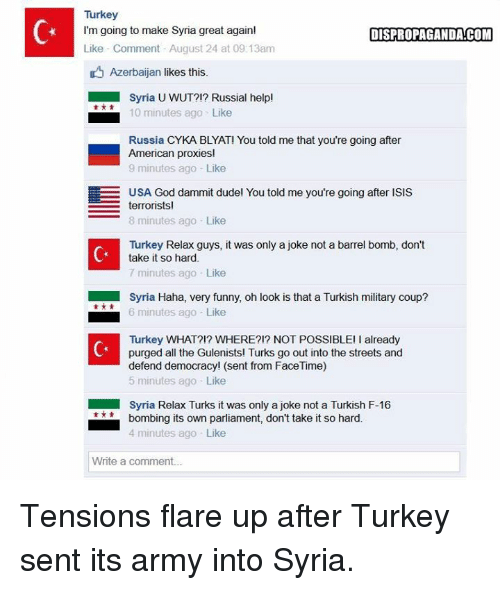 Americanness: Turkey  I'm going to make Syria great again!  DISPROPAGANDA!COM  Like Comment August 24 at 09:13am  D Azerbaijan likes this.  Syria UWUT?!? Russial help!  10 minutes ago Like  Russia CYKA BLYAT! You told me that you're going after  American proxies!  9 minutes ago Like  EE USA God dammit dudel You told me you're going after ISIS  terrorists  8 minutes ago Like  Turkey Relax guys, it was only a joke not a barrel bomb, don't  take it so hard.  7 minutes ago Like  Syria Haha, very funny, oh look is that a Turkish military coup?  6 minutes ago Like  Turkey WHAT?!? WHERE?!? NOT POSSIBLE! already  purged all the Gulenists! Turks go out into the streets and  defend democracy! (sent from FaceTime)  5 minutes ago Like  Syria Relax Turks it was only a joke not a Turkish F-16  bombing its own parliament, don't take it so hard.  4 minutes ago Like  Write a comment... Tensions flare up after Turkey sent its army into Syria.