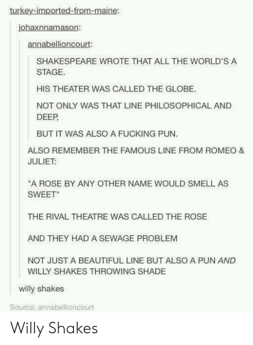 """Beautiful, Fucking, and Shade: turkey-imported-from-maine:  johaxnnamason:  annabellioncourt  SHAKESPEARE WROTE THAT ALL THE WORLD'S A  STAGE.  HIS THEATER WAS CALLED THE GLOBE.  NOT ONLY WAS THAT LINE PHILOSOPHICAL AND  DEEP  BUT IT WAS ALSO A FUCKING PUN  ALSO REMEMBER THE FAMOUS LINE FROM ROMEO &  JULIET  """"A ROSE BY ANY OTHER NAME WOULD SMELL AS  SWEET""""  THE RIVAL THEATRE WAS CALLED THE ROSE  AND THEY HAD A SEWAGE PROBLEM  NOT JUST A BEAUTIFUL LINE BUT ALSO A PUN AND  WILLY SHAKES THROWING SHADE  willy shakes  Source; annabellioncourt Willy Shakes"""