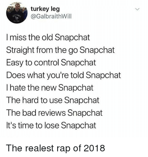 Bad, Memes, and Rap: turkey leg  @GalbraithWill  CALE DR  I miss the old Snapchat  Straight from the go Snapchat  Easy to control Snapchat  Does what you're told Snapchat  I hate the new Snapchat  The hard to use Snapchat  The bad reviews Snapchat  It's time to lose Snapchat The realest rap of 2018