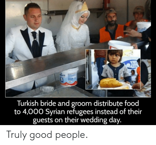 Food, Good, and Wedding: Turkish bride and groom distribute food  to 4,000 Syrian refugees instead of their  guests on their wedding day. Truly good people.