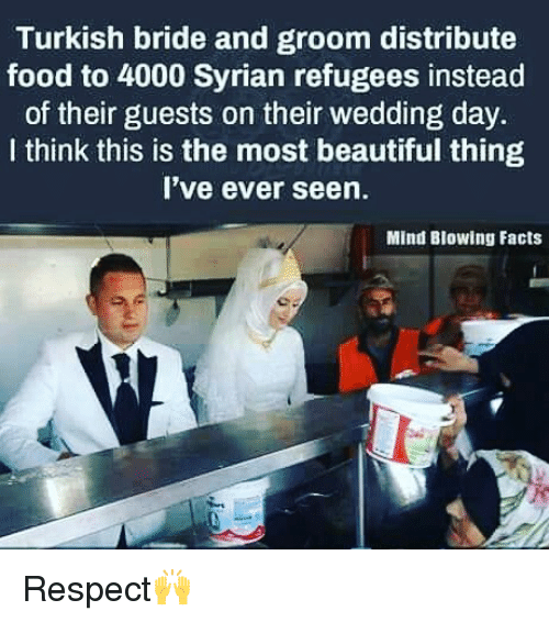 Groomed: Turkish bride and groom distribute  food to 4000 Syrian refugees instead  of their guests on their wedding day.  I think this is the most beautiful thing  I've ever seen.  Mind Blowing Facts Respect🙌