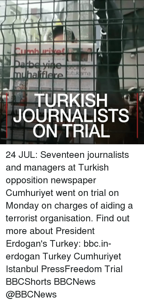 Turkeyism: TURKISH  JOURNALISTS  ON TRIAL 24 JUL: Seventeen journalists and managers at Turkish opposition newspaper Cumhuriyet went on trial on Monday on charges of aiding a terrorist organisation. Find out more about President Erdogan's Turkey: bbc.in-erdogan Turkey Cumhuriyet Istanbul PressFreedom Trial BBCShorts BBCNews @BBCNews