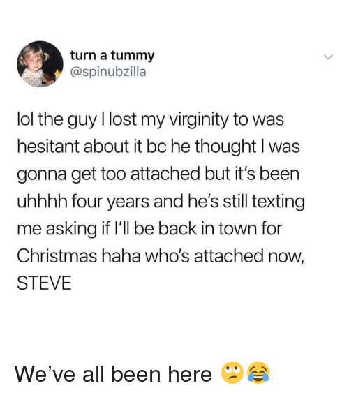 Christmas, Lol, and Memes: turn a tummy  @spinubzilla  lol the guy llost my virginity to was  hesitant about it bc he thought l was  gonna get too attached but it's been  uhhhh four years and he's still texting  me asking it I'll be back in town for  Christmas haha who's attached now,  STEVE We've all been here 🙄😂