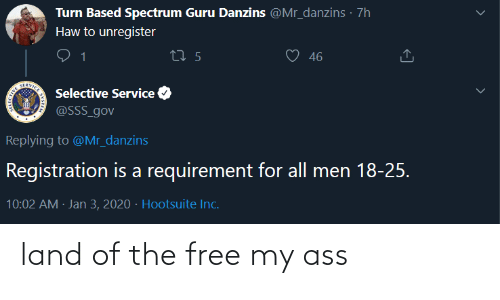 Free, Guru, and Hootsuite: Turn Based Spectrum Guru Danzins @Mr_danzins · 7h  Haw to unregister  46  27 5  SERVICE  Selective Service  @SSS_gov  Replying to @Mr_danzins  Registration is a requirement for all men 18-25.  10:02 AM · Jan 3, 2020 · Hootsuite Inc. land of the free my ass