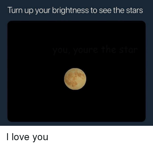 Turn up: Turn up your brightness to see the stars I love you