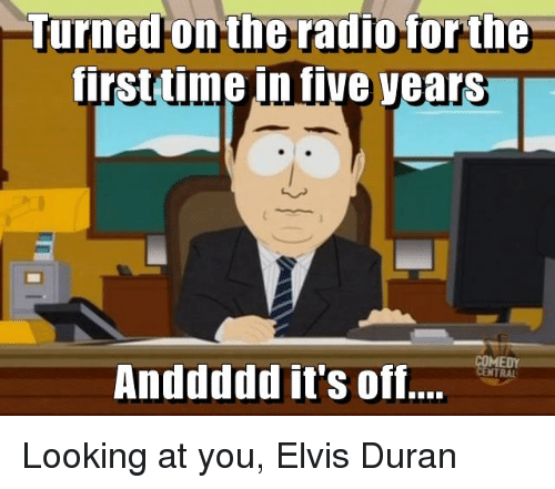 Radio, Time, and Advice Animals: Turned on the radio for the  first time in five Vears  Anddddd it's off Looking at you, Elvis Duran